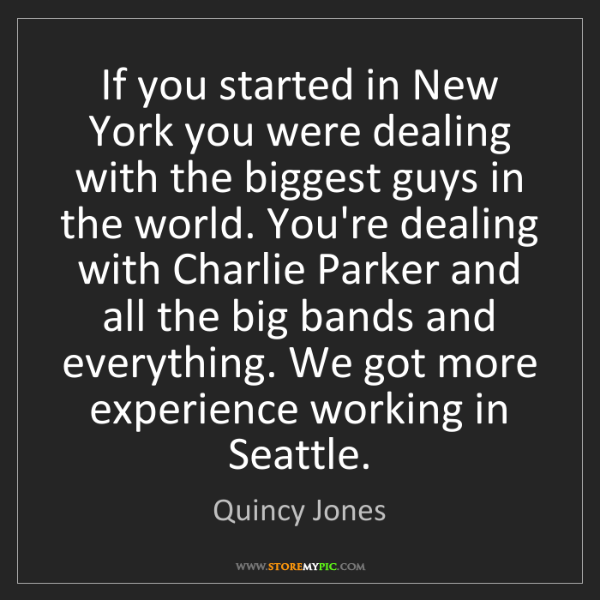 Quincy Jones: If you started in New York you were dealing with the...