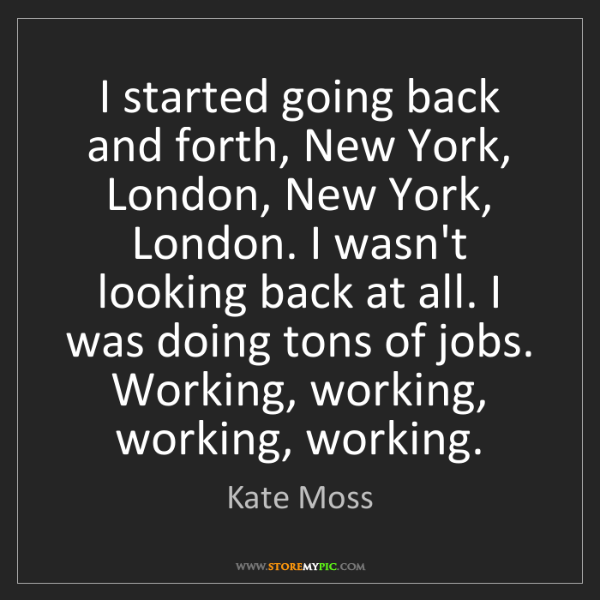 Kate Moss: I started going back and forth, New York, London, New...