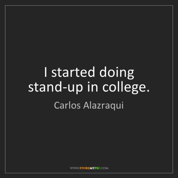 Carlos Alazraqui: I started doing stand-up in college.