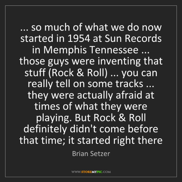 Brian Setzer: ... so much of what we do now started in 1954 at Sun...