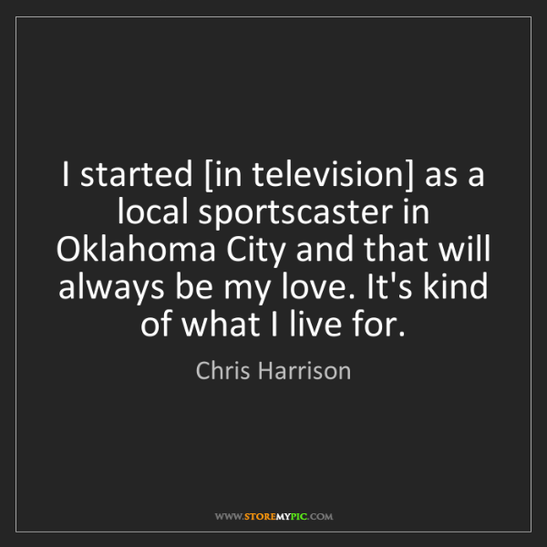 Chris Harrison: I started [in television] as a local sportscaster in...