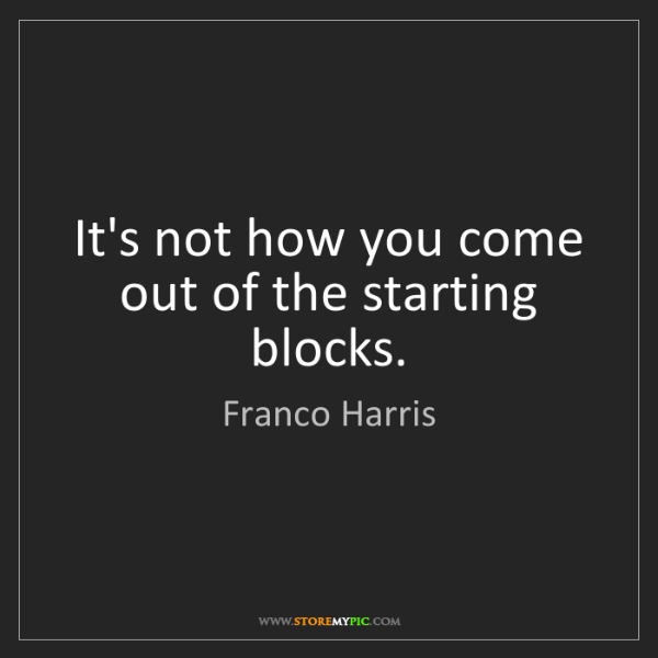 Franco Harris: It's not how you come out of the starting blocks.