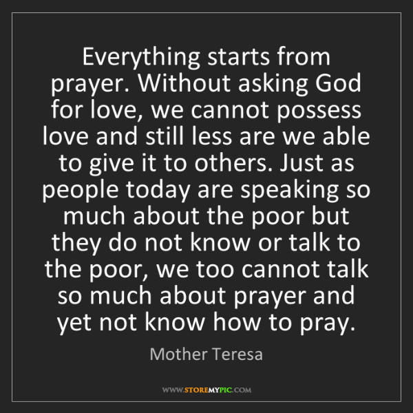 Mother Teresa: Everything starts from prayer. Without asking God for...