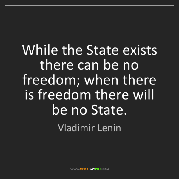 Vladimir Lenin: While the State exists there can be no freedom; when...