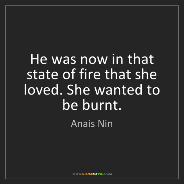 Anais Nin: He was now in that state of fire that she loved. She...