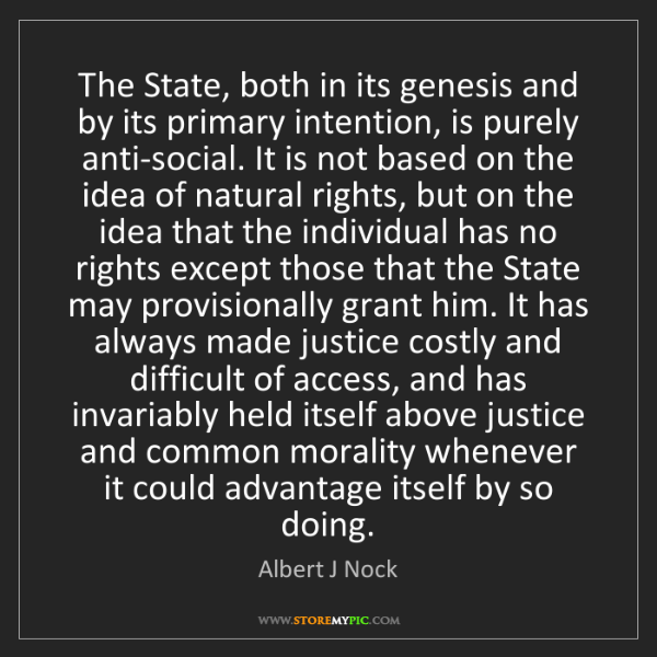 Albert J Nock: The State, both in its genesis and by its primary intention,...