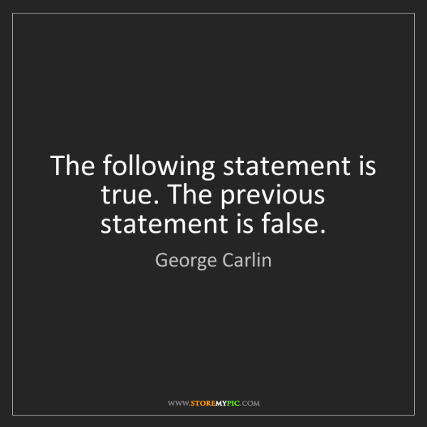 George Carlin: The following statement is true. The previous statement...