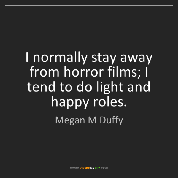Megan M Duffy: I normally stay away from horror films; I tend to do...