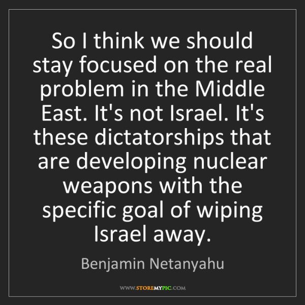 Benjamin Netanyahu: So I think we should stay focused on the real problem...