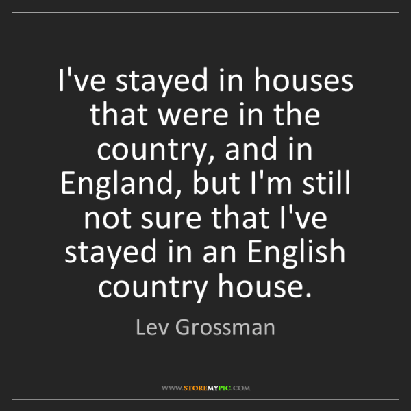 Lev Grossman: I've stayed in houses that were in the country, and in...