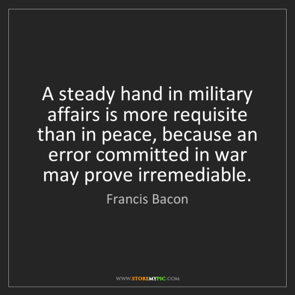 Francis Bacon: A steady hand in military affairs is more requisite than...
