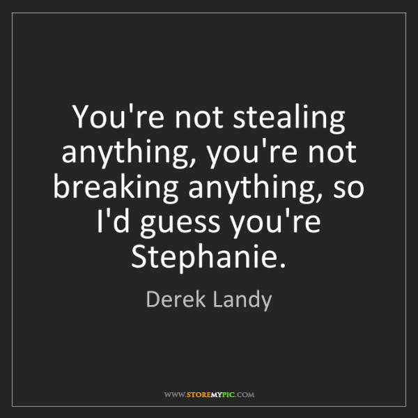 Derek Landy: You're not stealing anything, you're not breaking anything,...