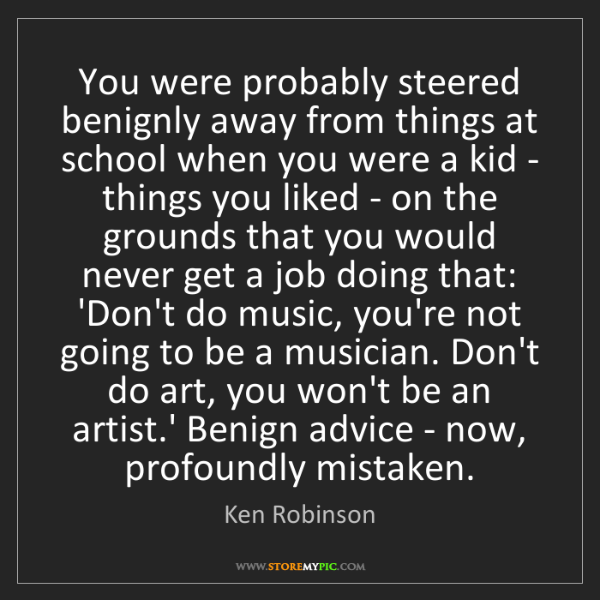 Ken Robinson: You were probably steered benignly away from things at...