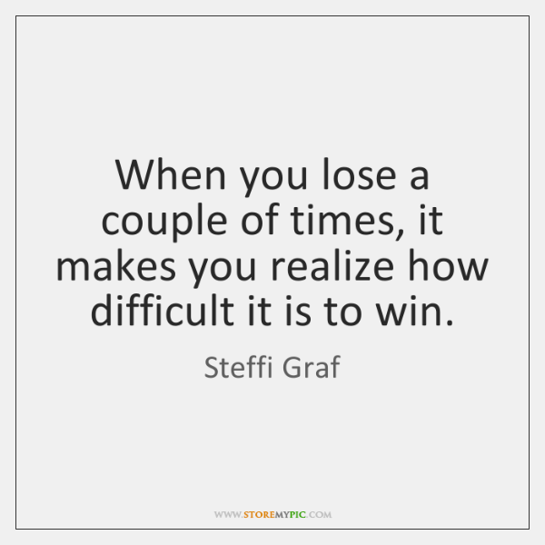 When you lose a couple of times, it makes you realize how ...