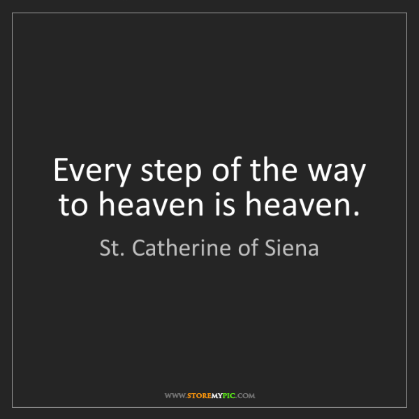 St. Catherine of Siena: Every step of the way to heaven is heaven.