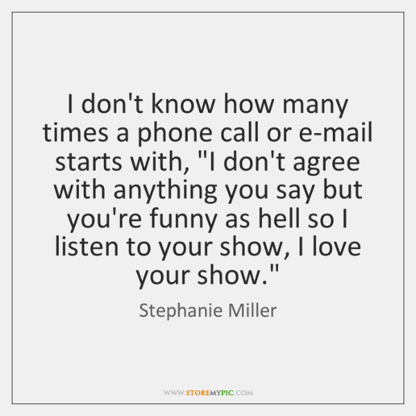I don't know how many times a phone call or e-mail starts ...