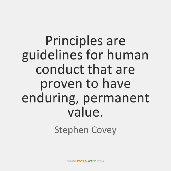 Principles are guidelines for human conduct that are proven to have enduring, ...