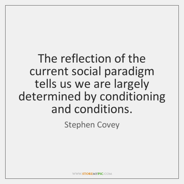The reflection of the current social paradigm tells us we are largely ...