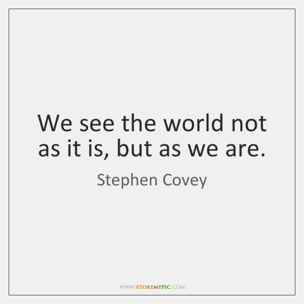 We see the world not as it is, but as we are.