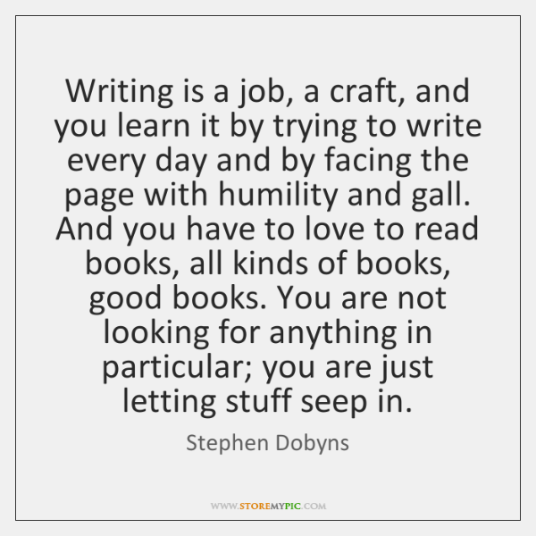 Writing is a job, a craft, and you learn it by trying ...