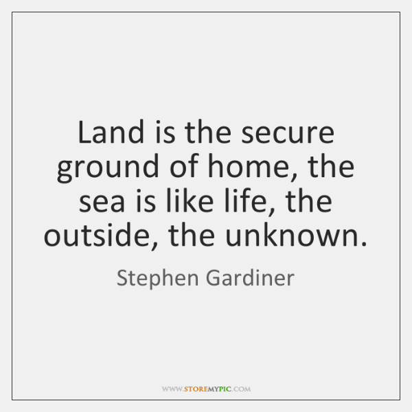 Land is the secure ground of home, the sea is like life, ...