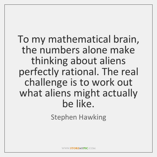To my mathematical brain, the numbers alone make thinking about aliens perfectly ...