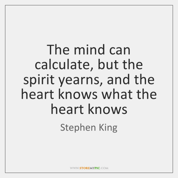 The mind can calculate, but the spirit yearns, and the heart knows ...
