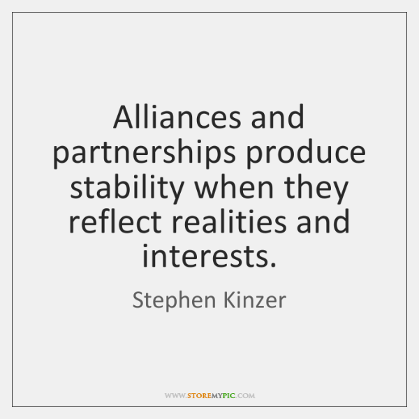 Alliances and partnerships produce stability when they reflect realities and interests.