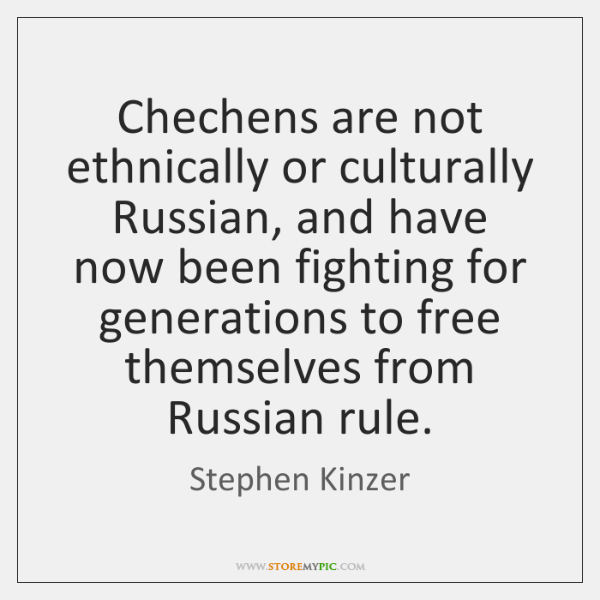 Chechens are not ethnically or culturally Russian, and have now been fighting ...