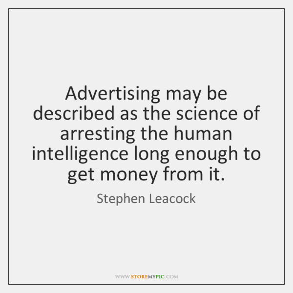 Advertising may be described as the science of arresting the human intelligence ...