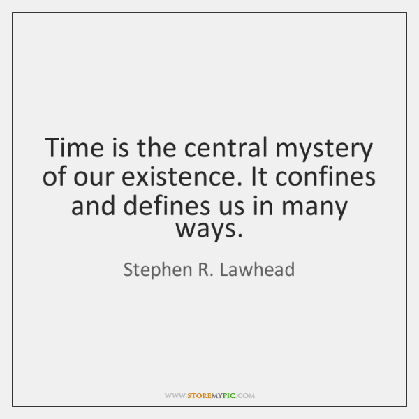 Time is the central mystery of our existence. It confines and defines ...