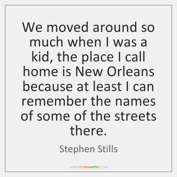 We moved around so much when I was a kid, the place ...