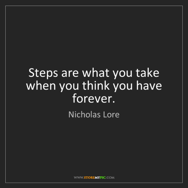 Nicholas Lore: Steps are what you take when you think you have forever.