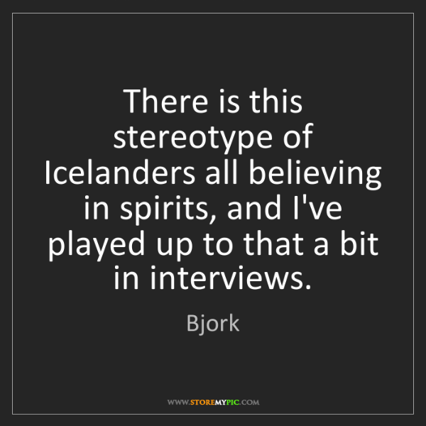 Bjork: There is this stereotype of Icelanders all believing...
