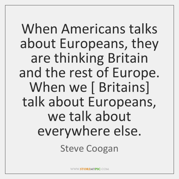 When Americans talks about Europeans, they are thinking Britain and the rest ...