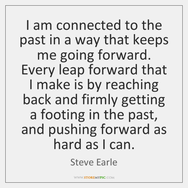 I am connected to the past in a way that keeps me ...