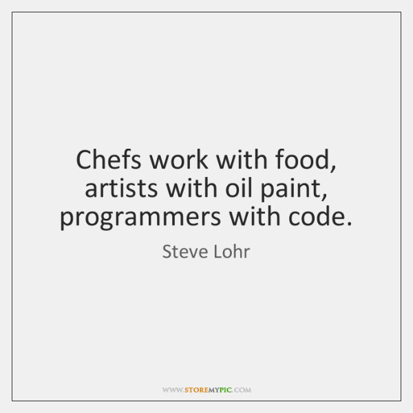 Chefs work with food, artists with oil paint, programmers with code.
