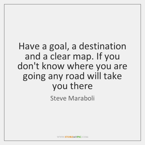 Have a goal, a destination and a clear map. If you don't ...