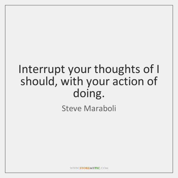 Interrupt your thoughts of I should, with your action of doing.