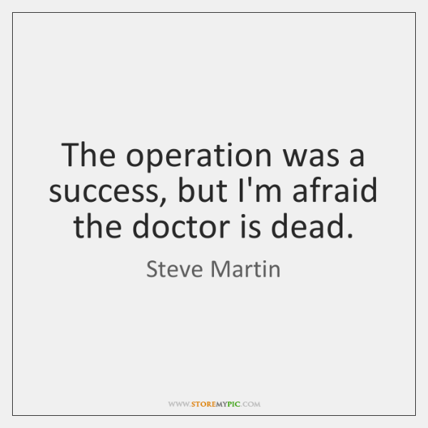 The operation was a success, but I'm afraid the doctor is dead.