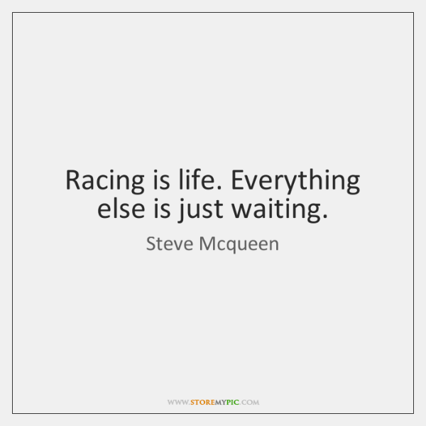 Racing is life. Everything else is just waiting.