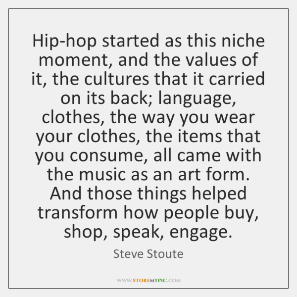 Hip-hop started as this niche moment, and the values of it, the ...