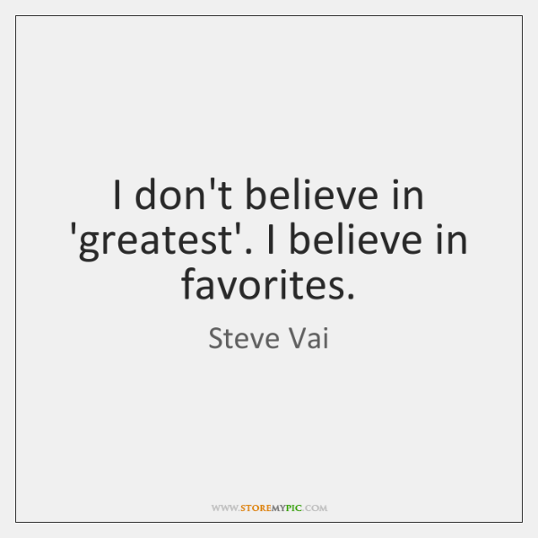 I don't believe in 'greatest'. I believe in favorites.