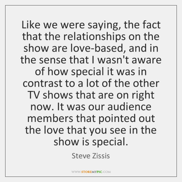 Like we were saying, the fact that the relationships on the show ...