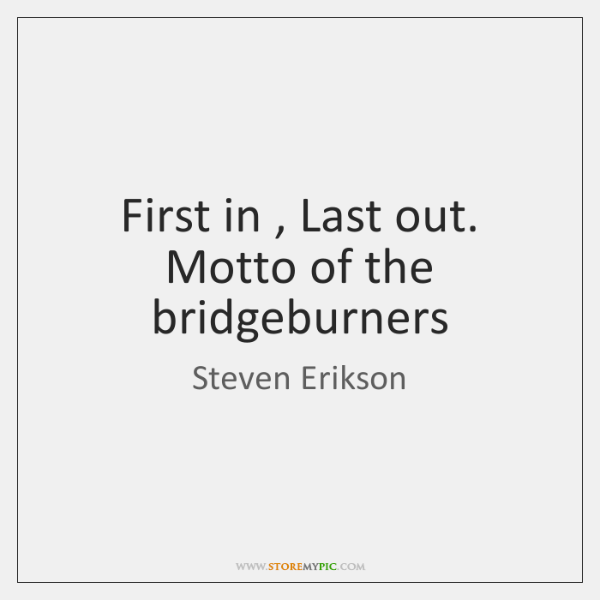 First in , Last out. Motto of the bridgeburners