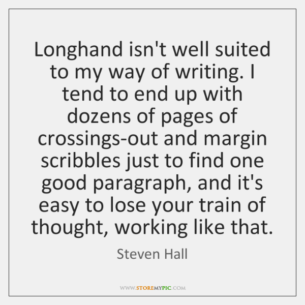 Longhand isn't well suited to my way of writing. I tend to ...