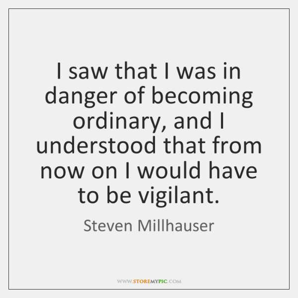 I saw that I was in danger of becoming ordinary, and I ...