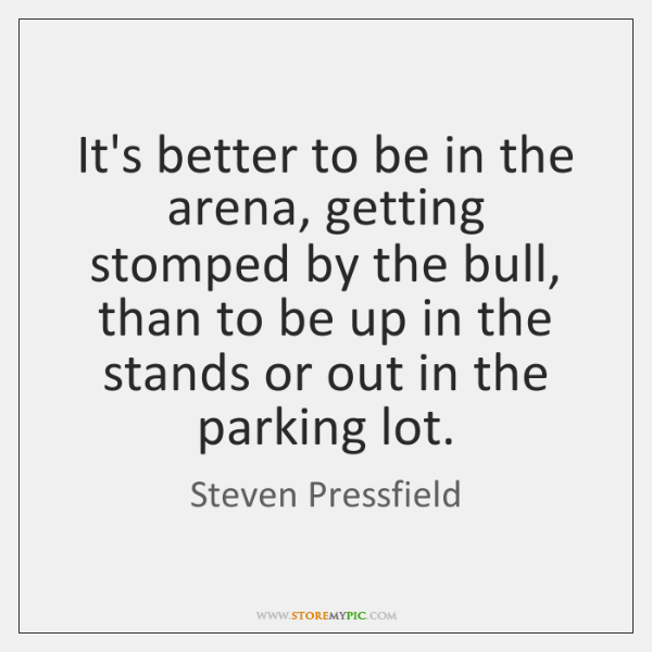 It's better to be in the arena, getting stomped by the bull, ...
