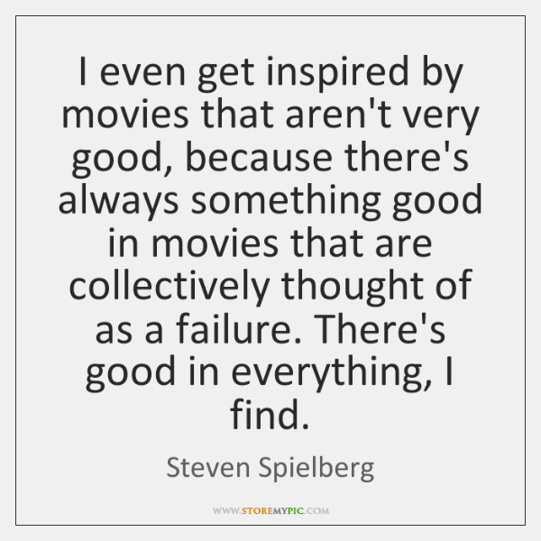 I even get inspired by movies that aren't very good, because there's ...