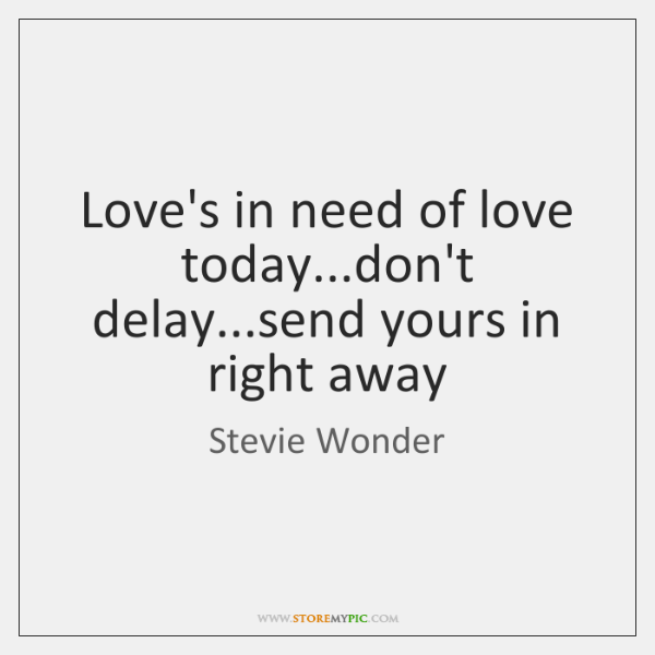 Love's in need of love today...don't delay...send yours in right ...